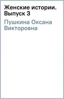 Женские истории. Выпуск 3 - Оксана Пушкина