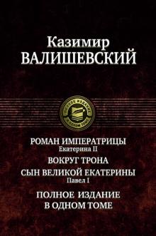 Роман императрицы. Екатерина II. Вокруг трона. Сын Великой Екатерины. Павел I