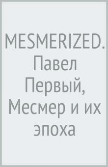 MESMERIZED. Павел Первый, Месмер и их эпоха - Мережковский, Цвейг, Тынянов, Ходасевич