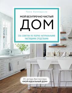 Мой безупречно чистый дом. 255 советов по уборке натуральными чистящими средствами