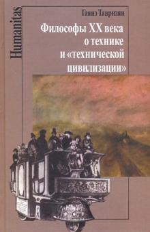 Философы XX века о технике и технической цивилизации - Гаянэ Тавризян