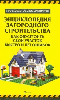 Энциклопедия загородного строительства. Как обустроить свой участок быстро и без ошибок