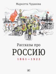 Мариэтта Чудакова - Рассказы про Россию. 1861-1922