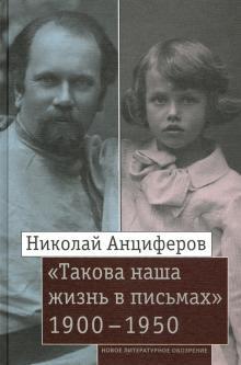 Николай Анциферов - Николай Анциферов. «Такова наша жизнь в письмах». Письма родным и друзьям (1900–1950-е годы)