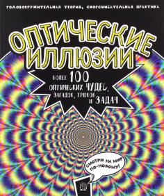 Оптические иллюзии: Головокружительная теория, сногсшибательная практика. Более 100 оптических чудес