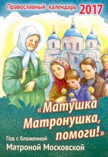 Православный календарь 2017 Матушка Матронушка, помоги!. Год с блаженной Матроной Московской