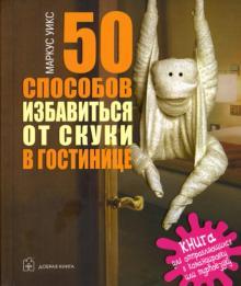 50 способов избавиться от скуки в гостинице. Книга для отправляющихся в командировку или турпоездку
