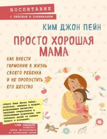 Джон Ким - Просто хорошая мама. Как внести гармонию в жизнь обложка книги