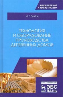 Технология и оборудование производства деревянных домов - Иван Глебов