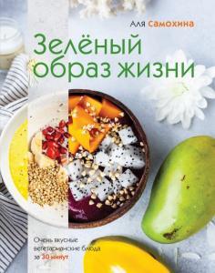 Зеленый образ жизни. Очень вкусные вегетарианские блюда за 30 минут