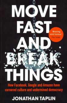 Move Fast and Break Things. How Facebook, Google and Amazon have cornered culture and undermined dem - Jonathan Taplin