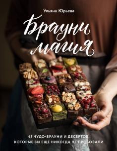 Брауни-магия. 45 чудо-брауни и десертов, которые вы еще никогда не пробовали