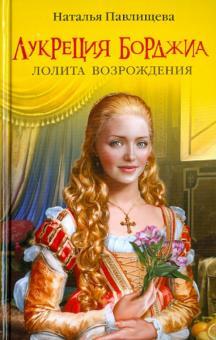 Лукреция Борджиа. Лолита Возрождения - Наталья Павлищева