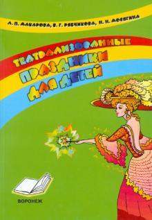 Театрализованные праздники для детей. Практическое пособие для воспитателей и методистов ДОУ