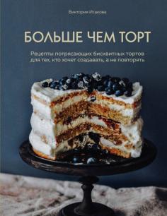 Больше чем торт. Рецепты потрясающих бисквитных тортов для тех, кто хочет создавать, а не повторять
