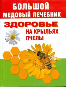 Большой медовый лечебник. Здоровье на крыльях пчелы