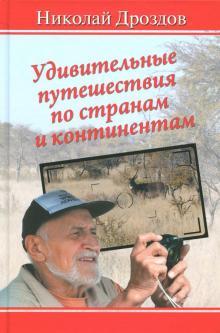 Удивительные путешествия по странам и континентам - Николай Дроздов