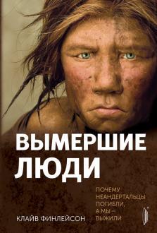 Вымершие люди. Почему неандертальцы погибли, а мы — выжили