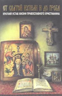От святой купели и до гроба. Краткий устав жизни православного христианина - Павел Епископ