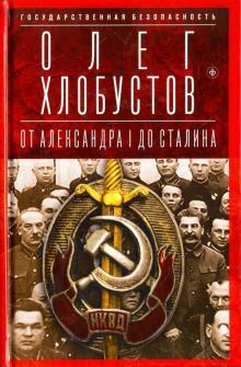 Государственная безопасность. От Александра I до Сталина - Олег Хлобустов