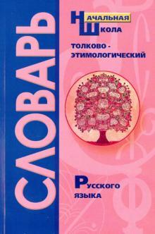 Толково-этимологический словарь русского языка. Справочное пособие для начальной школы