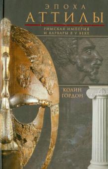 Эпоха Аттилы. Римская империя и варвары в V веке - Колин Гордон