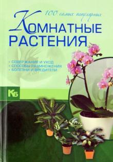 Комнатные растения. 100 самых популярных. Содержание и уход. Способы размножения. Болезни и вредит.