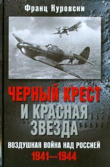 Черный крест и красная звезда. Воздушная война над Россией. 1941-1944 - Франц Куровски
