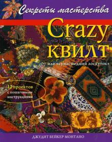 """Crazy квилт, или """"сумасшедший лоскуток"""": Практическое руководство"""
