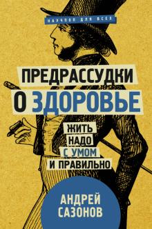 Предрассудки о здоровье: жить надо с умом и правильно - Андрей Сазонов