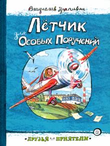 Владислав Крапивин - Друзья-приятели. Лётчик для Особых Поручений