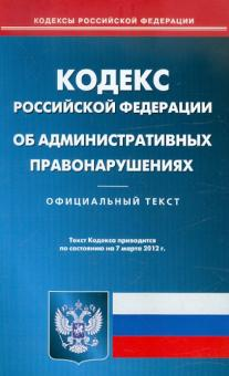 Кодекс РФ об административных правонарушениях по состоянию на 7.03.2012