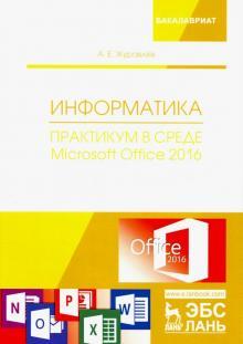 Информатика. Практикум в среде Microsoft Office 2016. Учебное пособие - Антон Журавлев