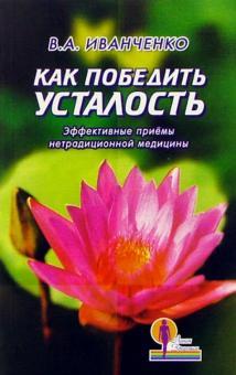 Как победить усталость. Эффективные приемы нетрадиционной медицины - Валерий Иванченко