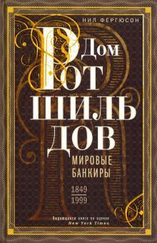 Дом Ротшильдов. Мировые банкиры. 1849-1999 - Ниал Фергюсон