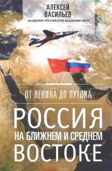От Ленина до Путина. Россия на Ближнем и Среднем Востоке - Алексей Васильев