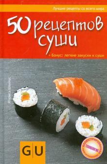 50 рецептов суши + Бонус: легкие закуски к суши