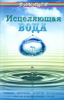 Исцеляющая вода: живая, мертвая, золотая, волшебная, святая и колькольная, талая - Людмила Ростова