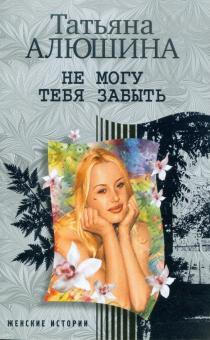 Не могу тебя забыть - Татьяна Алюшина