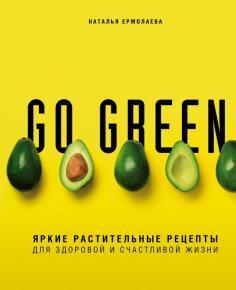 Go green. Яркие растительные рецепты для здоровой и счастливой жизни