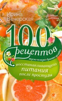 100 рецептов восстановления питания после простуды. Вкусно, полезно, душевно, целебно - Ирина Вечерская