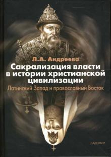 Сакрализация власти в истории христианской цивилизации: Латинский Запад и православный Восток