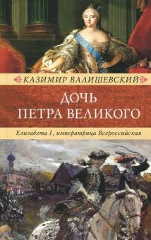 Дочь Петра Великого. Елизавета I, императрица Всероссийская - Казимир Валишевский