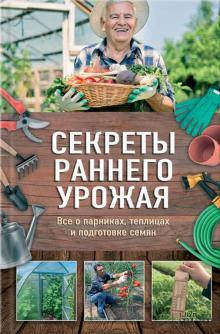 Секреты раннего урожая. Все о парниках, теплицах и подготовке семян - Наталия Костина-Кассанелли