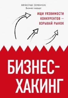 Бизнес-хакинг. Ищи уязвимости конкурентов - взрывай рынок - Вячеслав Семенчук
