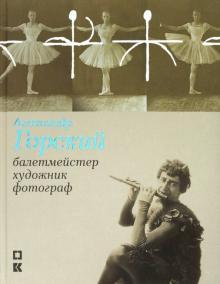 Александр Горский: балетмейстер, художник, фотограф - Фролова, Сабурова, Чуракова