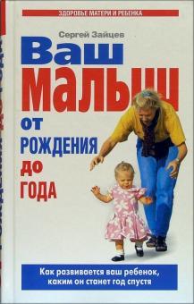 Ваш малыш от рождения до года: Как развивается ваш ребенок, каким он станет год спустя - Сергей Зайцев