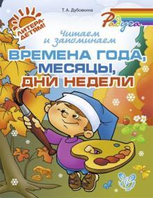 Читаем и запоминаем времена года, месяцы, дни недели - Татьяна Дубовкина
