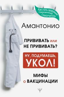 Амантонио - Прививать или не прививать? или Ну, подумаешь, укол! Мифы о вакцинации обложка книги
