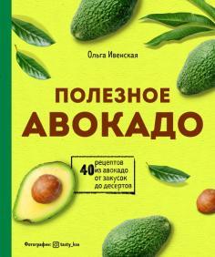 Полезное авокадо. 40 рецептов из авокадо от закусок до десертов